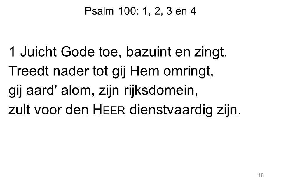 Psalm 100: 1, 2, 3 en 4 1 Juicht Gode toe, bazuint en zingt. Treedt nader tot gij Hem omringt, gij aard' alom, zijn rijksdomein, zult voor den H EER d