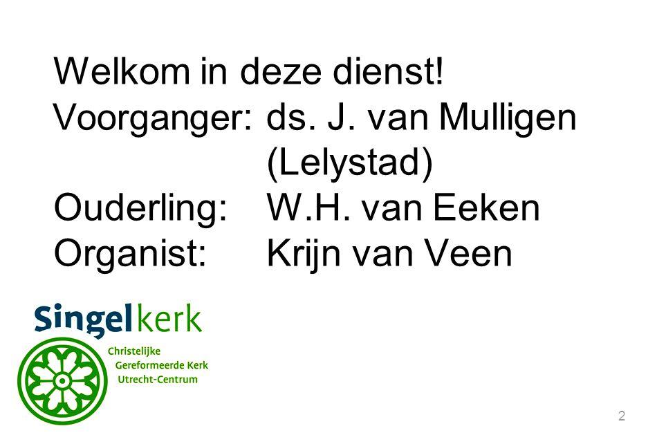 2 Welkom in deze dienst! Voorganger :ds. J. van Mulligen (Lelystad) Ouderling:W.H. van Eeken Organist: Krijn van Veen