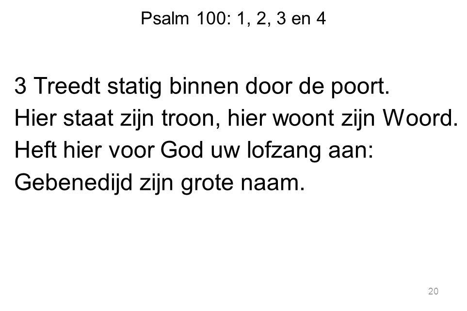 Psalm 100: 1, 2, 3 en 4 3 Treedt statig binnen door de poort. Hier staat zijn troon, hier woont zijn Woord. Heft hier voor God uw lofzang aan: Gebened