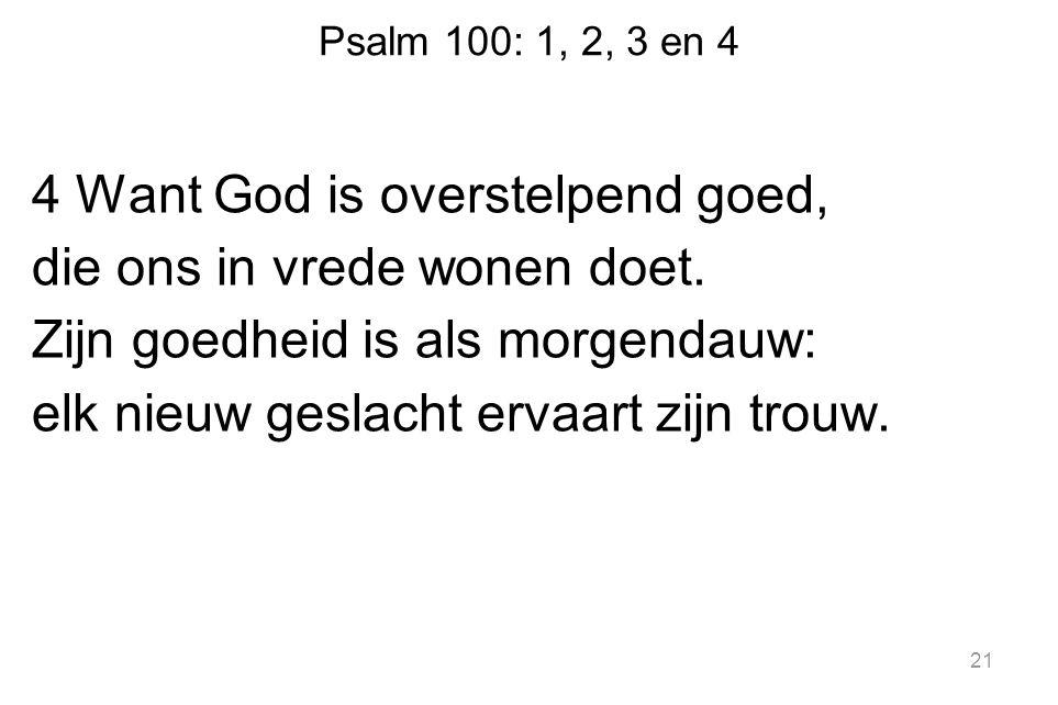 Psalm 100: 1, 2, 3 en 4 4 Want God is overstelpend goed, die ons in vrede wonen doet. Zijn goedheid is als morgendauw: elk nieuw geslacht ervaart zijn