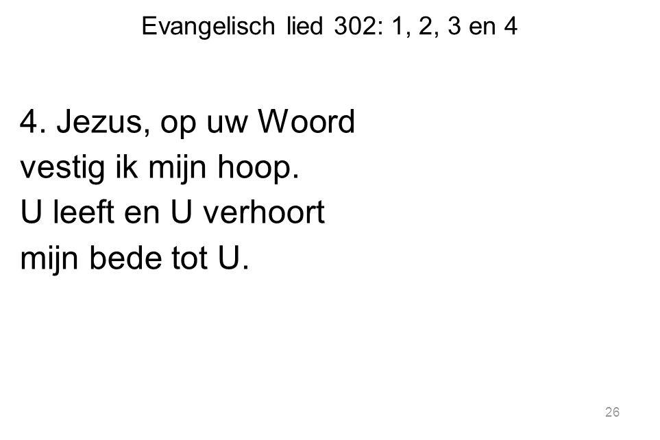 Evangelisch lied 302: 1, 2, 3 en 4 4. Jezus, op uw Woord vestig ik mijn hoop. U leeft en U verhoort mijn bede tot U. 26