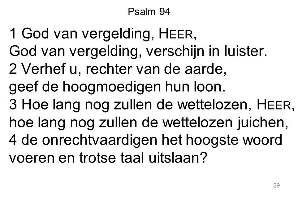 Psalm 94 1 God van vergelding, H EER, God van vergelding, verschijn in luister. 2 Verhef u, rechter van de aarde, geef de hoogmoedigen hun loon. 3 Hoe