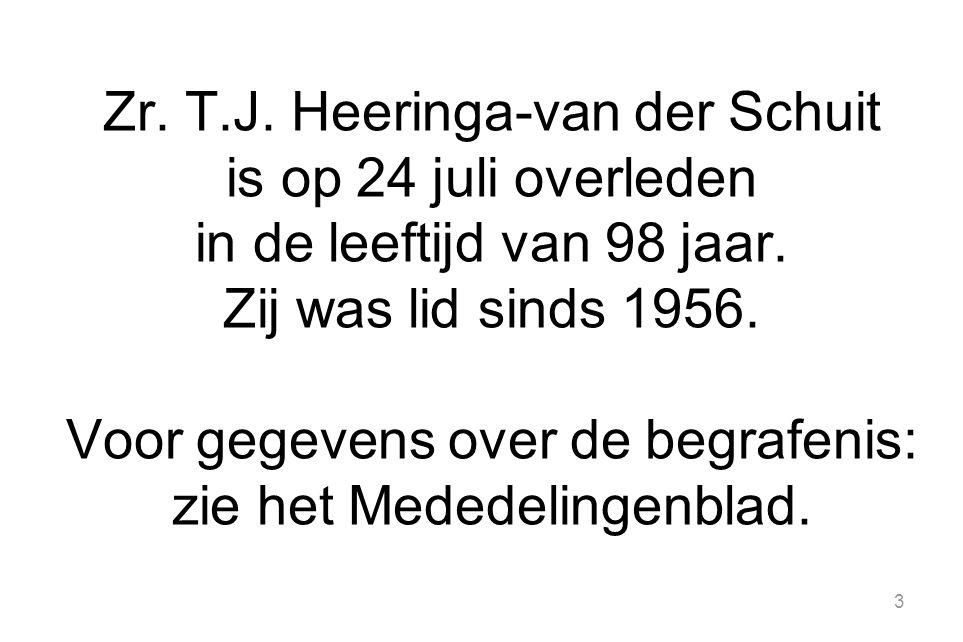 3 Zr. T.J. Heeringa-van der Schuit is op 24 juli overleden in de leeftijd van 98 jaar. Zij was lid sinds 1956. Voor gegevens over de begrafenis: zie h
