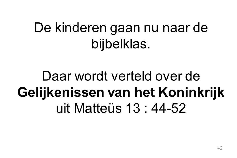 42 De kinderen gaan nu naar de bijbelklas. Daar wordt verteld over de Gelijkenissen van het Koninkrijk uit Matteüs 13 : 44-52