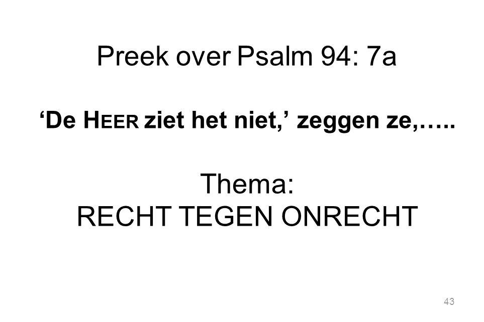 43 Preek over Psalm 94: 7a 'De H EER ziet het niet,' zeggen ze,….. Thema: RECHT TEGEN ONRECHT