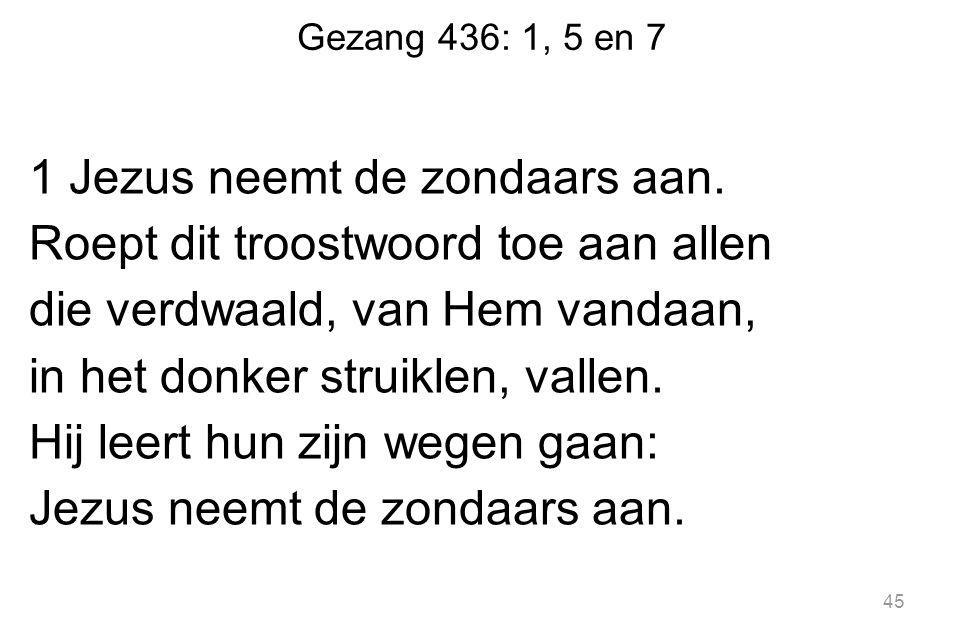 Gezang 436: 1, 5 en 7 1 Jezus neemt de zondaars aan. Roept dit troostwoord toe aan allen die verdwaald, van Hem vandaan, in het donker struiklen, vall