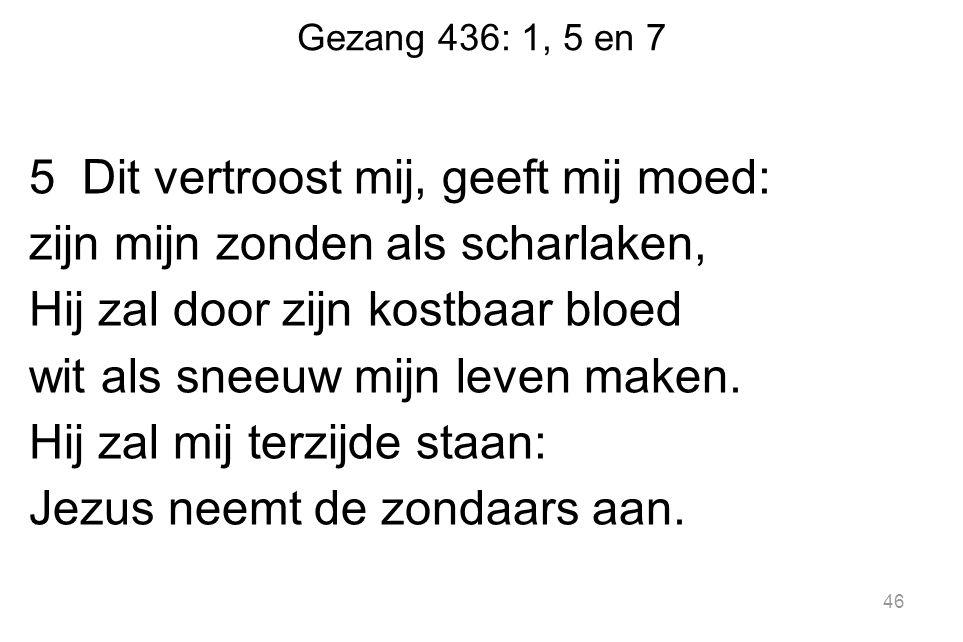 Gezang 436: 1, 5 en 7 5 Dit vertroost mij, geeft mij moed: zijn mijn zonden als scharlaken, Hij zal door zijn kostbaar bloed wit als sneeuw mijn leven