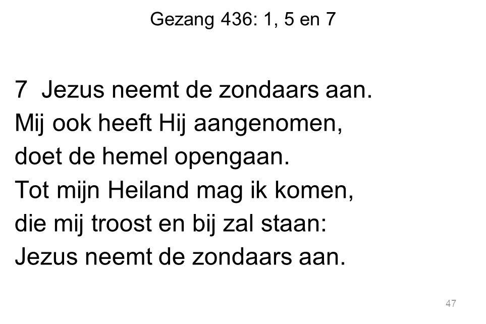Gezang 436: 1, 5 en 7 7 Jezus neemt de zondaars aan. Mij ook heeft Hij aangenomen, doet de hemel opengaan. Tot mijn Heiland mag ik komen, die mij troo