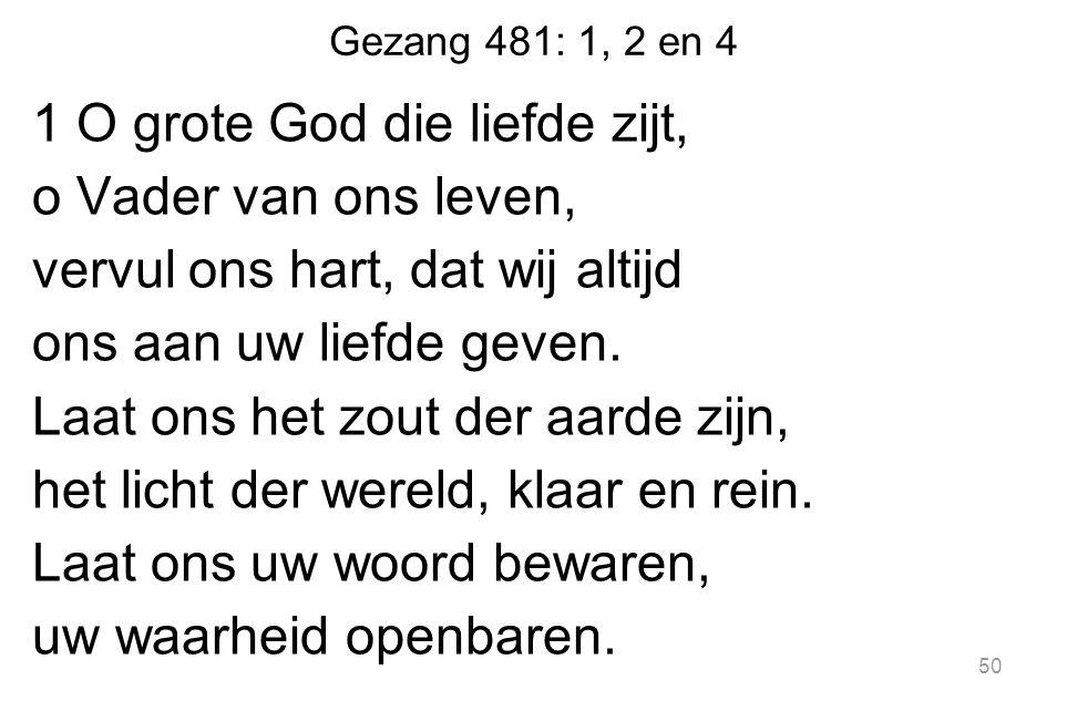 Gezang 481: 1, 2 en 4 1 O grote God die liefde zijt, o Vader van ons leven, vervul ons hart, dat wij altijd ons aan uw liefde geven. Laat ons het zout