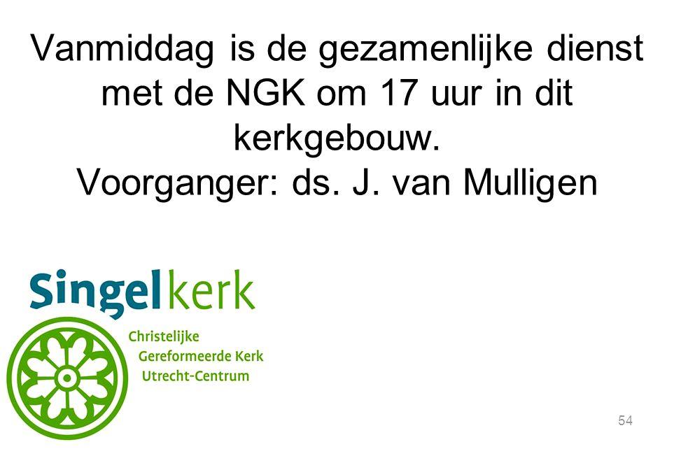 54 Vanmiddag is de gezamenlijke dienst met de NGK om 17 uur in dit kerkgebouw. Voorganger: ds. J. van Mulligen