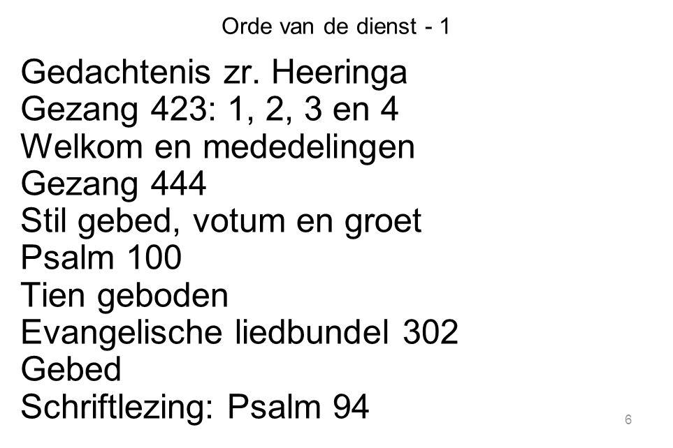 6 Orde van de dienst - 1 Gedachtenis zr. Heeringa Gezang 423: 1, 2, 3 en 4 Welkom en mededelingen Gezang 444 Stil gebed, votum en groet Psalm 100 Tien