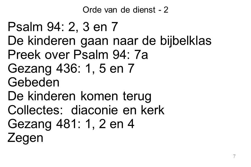 7 Orde van de dienst - 2 Psalm 94: 2, 3 en 7 De kinderen gaan naar de bijbelklas Preek over Psalm 94: 7a Gezang 436: 1, 5 en 7 Gebeden De kinderen kom