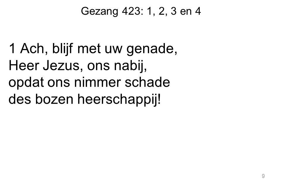Gezang 423: 1, 2, 3 en 4 1 Ach, blijf met uw genade, Heer Jezus, ons nabij, opdat ons nimmer schade des bozen heerschappij! 9