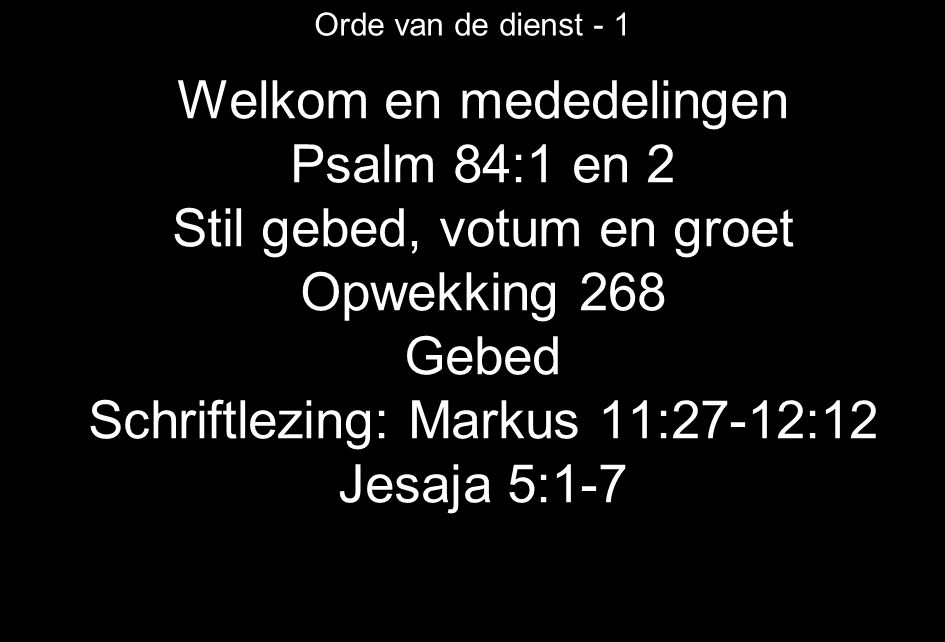Orde van de dienst - 1 Welkom en mededelingen Psalm 84:1 en 2 Stil gebed, votum en groet Opwekking 268 Gebed Schriftlezing: Markus 11:27-12:12 Jesaja 5:1-7