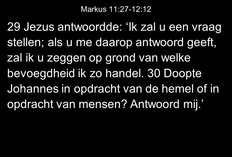 Markus 11:27-12:12 29 Jezus antwoordde: 'Ik zal u een vraag stellen; als u me daarop antwoord geeft, zal ik u zeggen op grond van welke bevoegdheid ik zo handel.