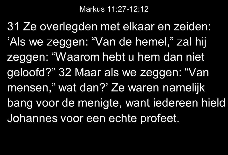 Markus 11:27-12:12 31 Ze overlegden met elkaar en zeiden: 'Als we zeggen: Van de hemel, zal hij zeggen: Waarom hebt u hem dan niet geloofd? 32 Maar als we zeggen: Van mensen, wat dan?' Ze waren namelijk bang voor de menigte, want iedereen hield Johannes voor een echte profeet.