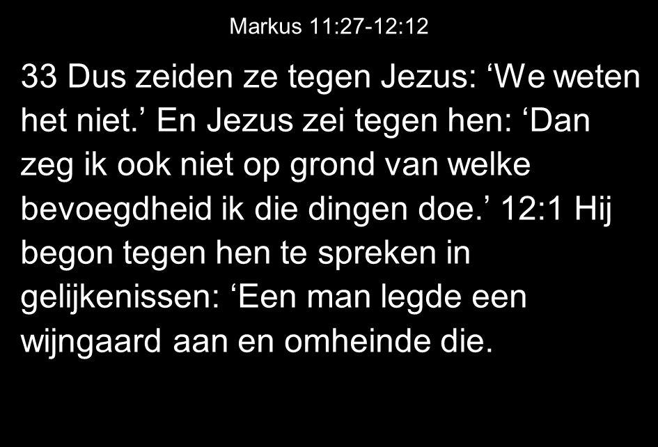Markus 11:27-12:12 33 Dus zeiden ze tegen Jezus: 'We weten het niet.' En Jezus zei tegen hen: 'Dan zeg ik ook niet op grond van welke bevoegdheid ik die dingen doe.' 12:1 Hij begon tegen hen te spreken in gelijkenissen: 'Een man legde een wijngaard aan en omheinde die.