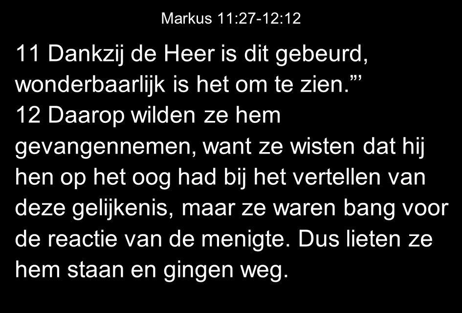 Markus 11:27-12:12 11 Dankzij de Heer is dit gebeurd, wonderbaarlijk is het om te zien. ' 12 Daarop wilden ze hem gevangennemen, want ze wisten dat hij hen op het oog had bij het vertellen van deze gelijkenis, maar ze waren bang voor de reactie van de menigte.