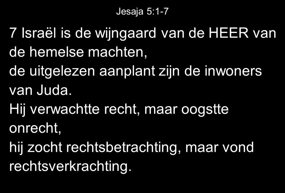 Jesaja 5:1-7 7 Israël is de wijngaard van de HEER van de hemelse machten, de uitgelezen aanplant zijn de inwoners van Juda.