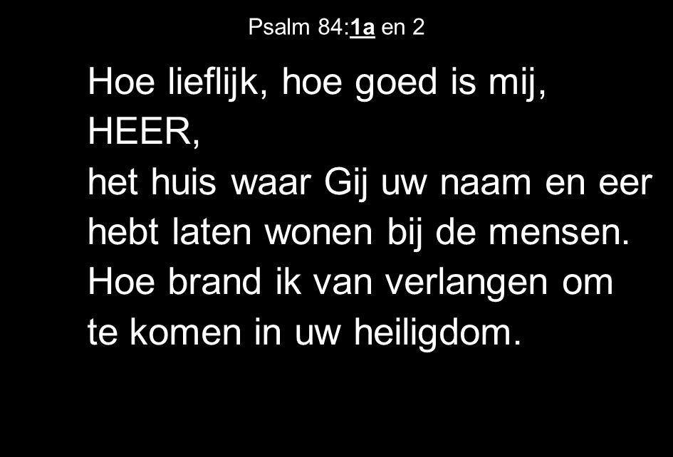 Psalm 84:1a en 2 Hoe lieflijk, hoe goed is mij, HEER, het huis waar Gij uw naam en eer hebt laten wonen bij de mensen.