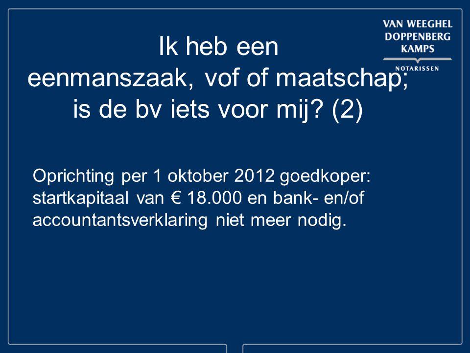 Ik heb een eenmanszaak, vof of maatschap; is de bv iets voor mij? (2) Oprichting per 1 oktober 2012 goedkoper: startkapitaal van € 18.000 en bank- en/