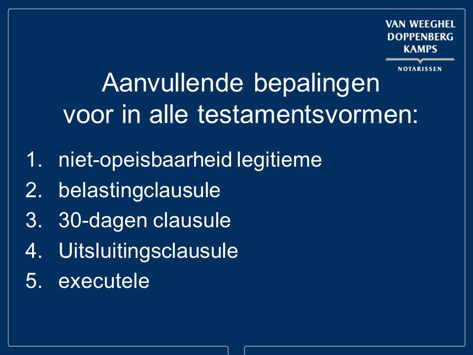 Aanvullende bepalingen voor in alle testamentsvormen: 1.niet-opeisbaarheid legitieme 2.belastingclausule 3.30-dagen clausule 4.Uitsluitingsclausule 5.executele