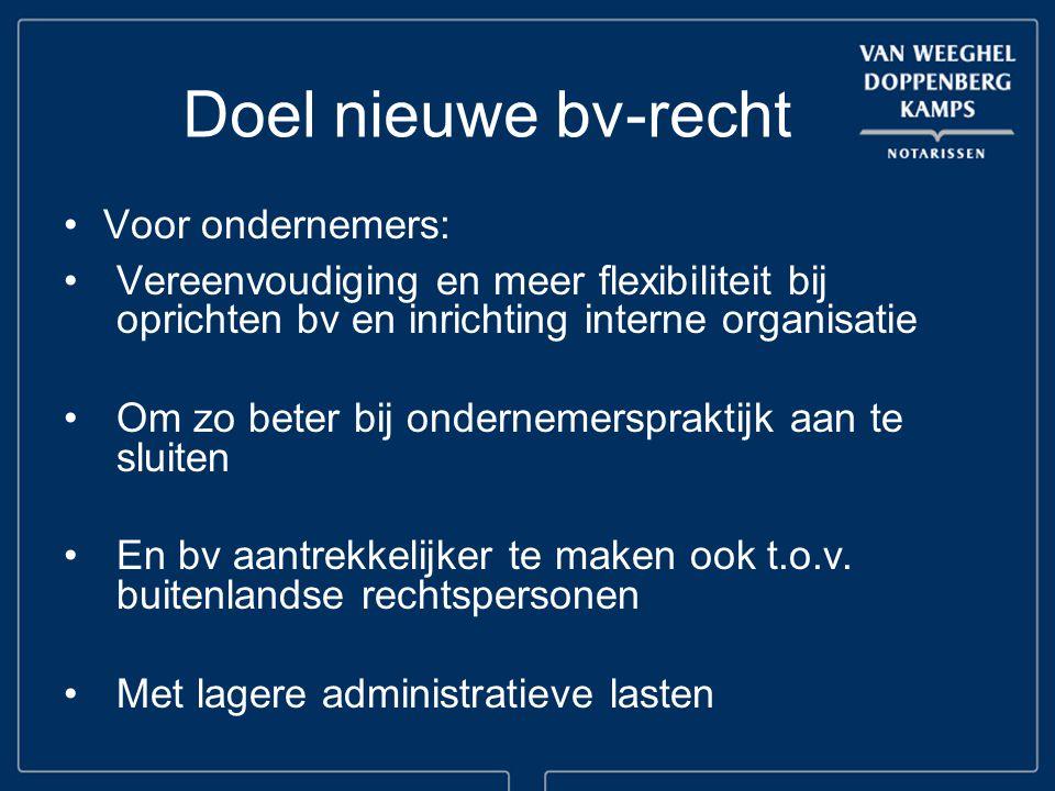 Doel nieuwe bv-recht Voor ondernemers: Vereenvoudiging en meer flexibiliteit bij oprichten bv en inrichting interne organisatie Om zo beter bij ondernemerspraktijk aan te sluiten En bv aantrekkelijker te maken ook t.o.v.