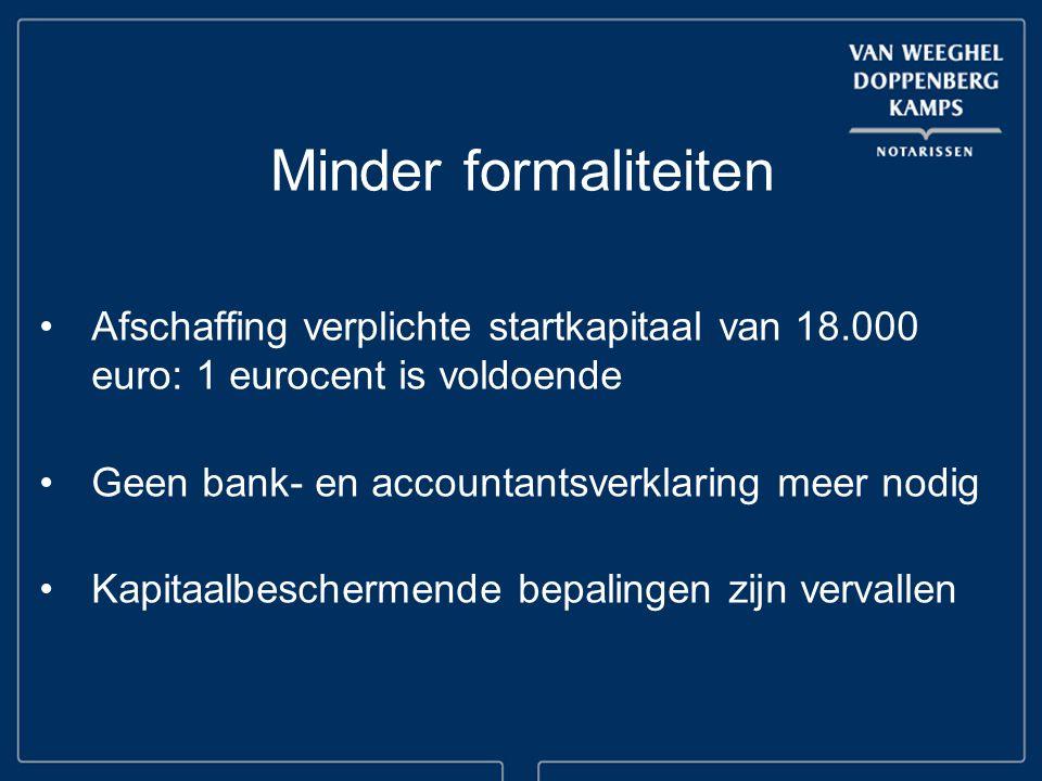 Minder formaliteiten Afschaffing verplichte startkapitaal van 18.000 euro: 1 eurocent is voldoende Geen bank- en accountantsverklaring meer nodig Kapitaalbeschermende bepalingen zijn vervallen