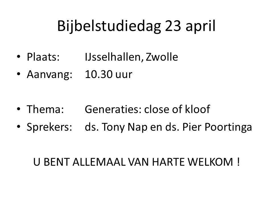 Bijbelstudiedag 23 april Plaats:IJsselhallen, Zwolle Aanvang:10.30 uur Thema:Generaties: close of kloof Sprekers:ds. Tony Nap en ds. Pier Poortinga U
