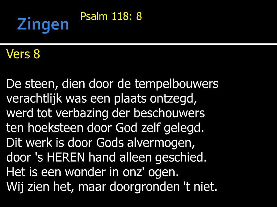 Psalm 118: 8 Vers 8 De steen, dien door de tempelbouwers verachtlijk was een plaats ontzegd, werd tot verbazing der beschouwers ten hoeksteen door God