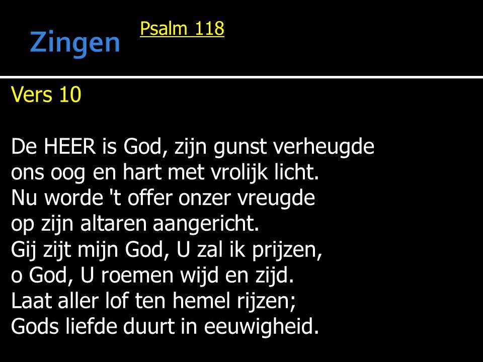 Psalm 118 Vers 10 De HEER is God, zijn gunst verheugde ons oog en hart met vrolijk licht. Nu worde 't offer onzer vreugde op zijn altaren aangericht.