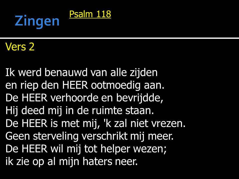 Psalm 118 Vers 2 Ik werd benauwd van alle zijden en riep den HEER ootmoedig aan. De HEER verhoorde en bevrijdde, Hij deed mij in de ruimte staan. De H