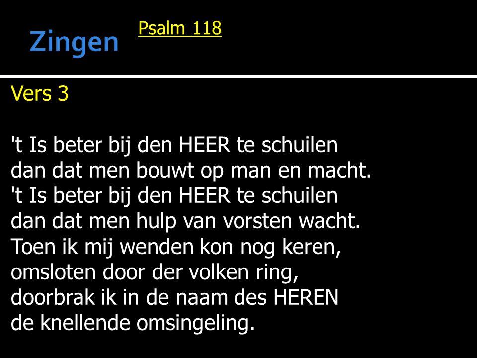 Psalm 118 Vers 3 't Is beter bij den HEER te schuilen dan dat men bouwt op man en macht. 't Is beter bij den HEER te schuilen dan dat men hulp van vor