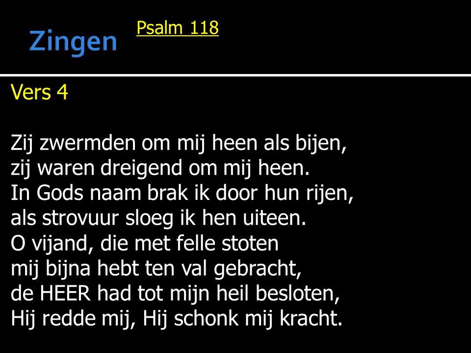 Psalm 118 Vers 4 Zij zwermden om mij heen als bijen, zij waren dreigend om mij heen. In Gods naam brak ik door hun rijen, als strovuur sloeg ik hen ui