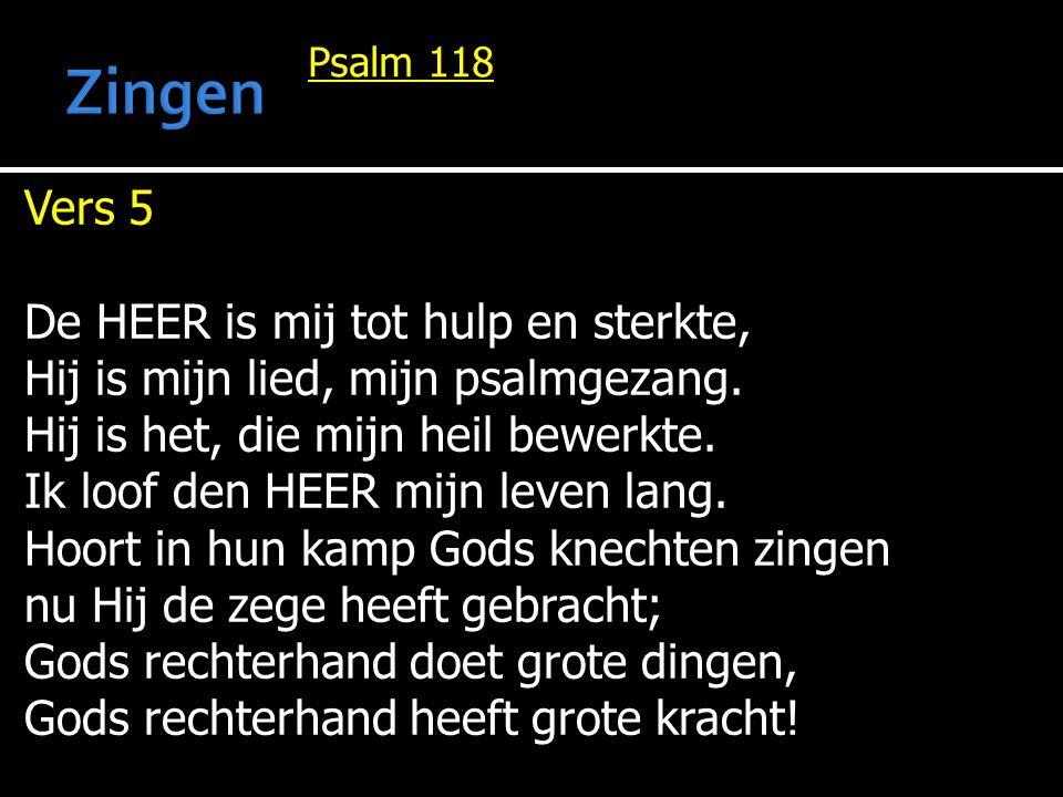 Psalm 118 Vers 5 De HEER is mij tot hulp en sterkte, Hij is mijn lied, mijn psalmgezang. Hij is het, die mijn heil bewerkte. Ik loof den HEER mijn lev