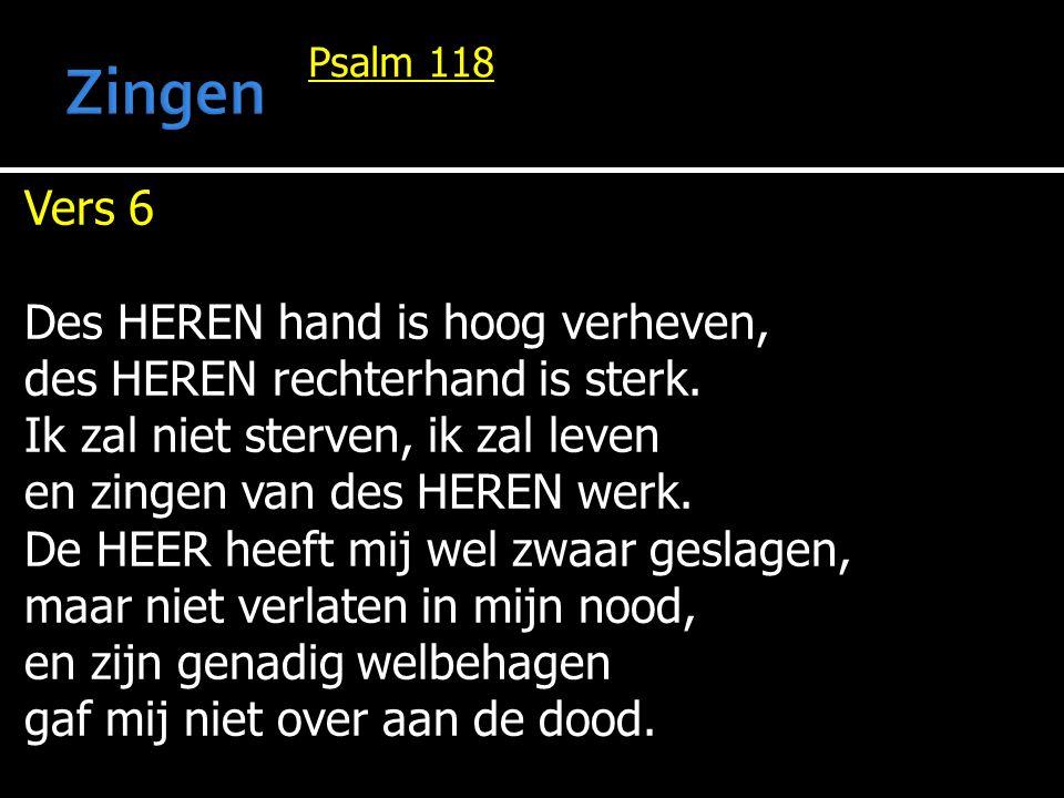 Psalm 118 Vers 6 Des HEREN hand is hoog verheven, des HEREN rechterhand is sterk. Ik zal niet sterven, ik zal leven en zingen van des HEREN werk. De H