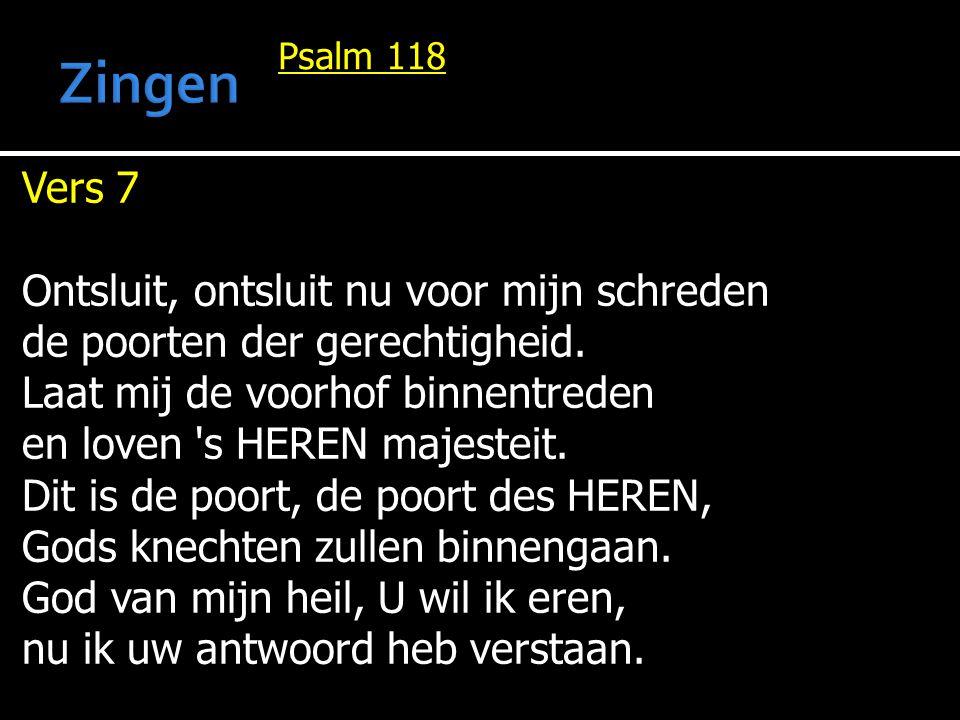 Psalm 118 Vers 7 Ontsluit, ontsluit nu voor mijn schreden de poorten der gerechtigheid. Laat mij de voorhof binnentreden en loven 's HEREN majesteit.