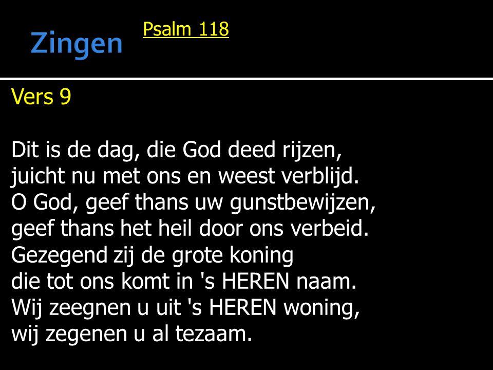Psalm 118 Vers 9 Dit is de dag, die God deed rijzen, juicht nu met ons en weest verblijd. O God, geef thans uw gunstbewijzen, geef thans het heil door