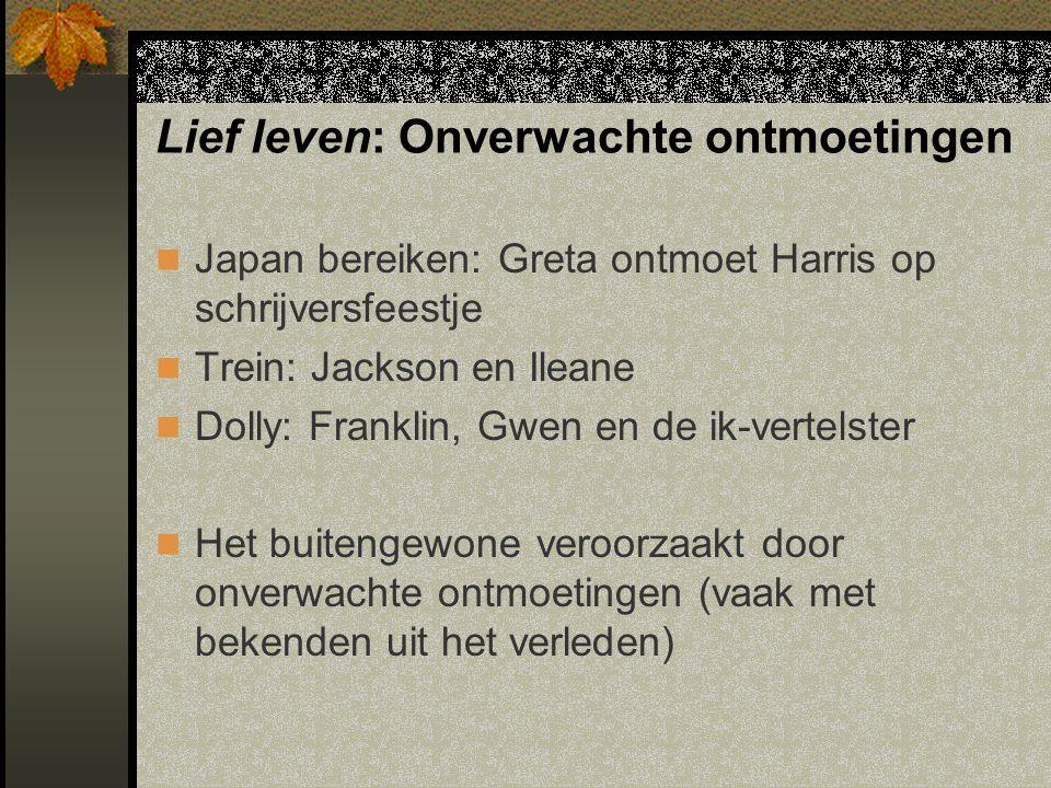 Lief leven: Onverwachte ontmoetingen Japan bereiken: Greta ontmoet Harris op schrijversfeestje Trein: Jackson en Ileane Dolly: Franklin, Gwen en de ik-vertelster Het buitengewone veroorzaakt door onverwachte ontmoetingen (vaak met bekenden uit het verleden)