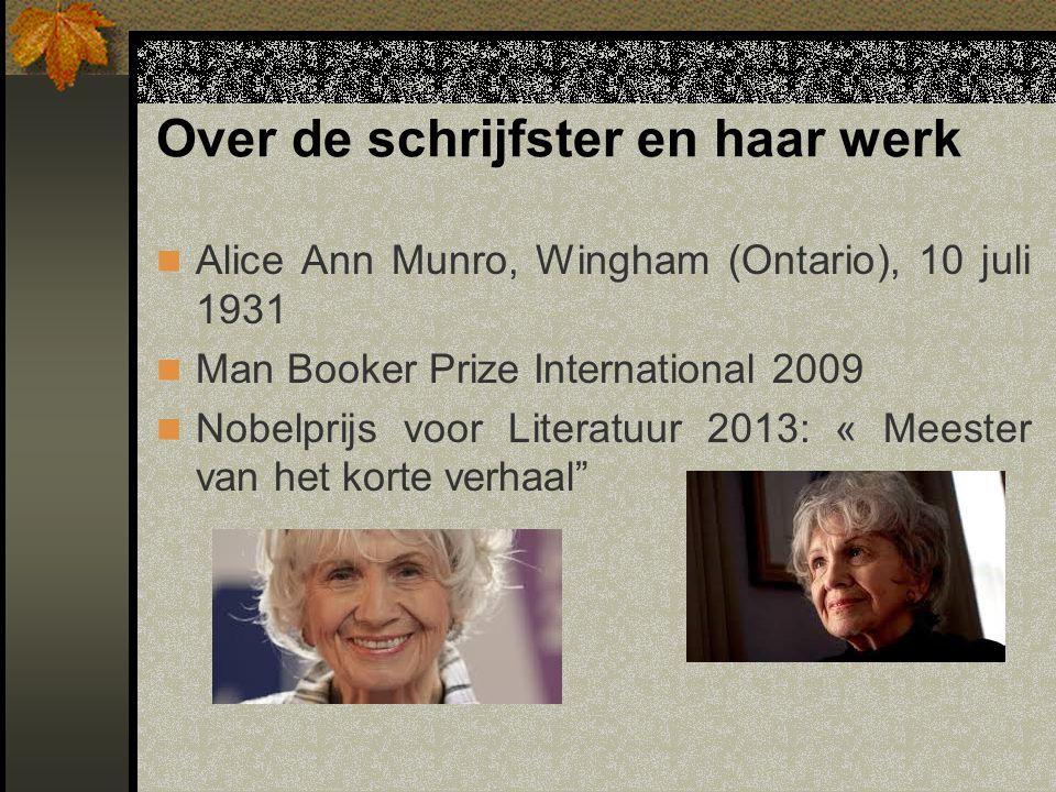 Over de schrijfster en haar werk Alice Ann Munro, Wingham (Ontario), 10 juli 1931 Man Booker Prize International 2009 Nobelprijs voor Literatuur 2013: « Meester van het korte verhaal