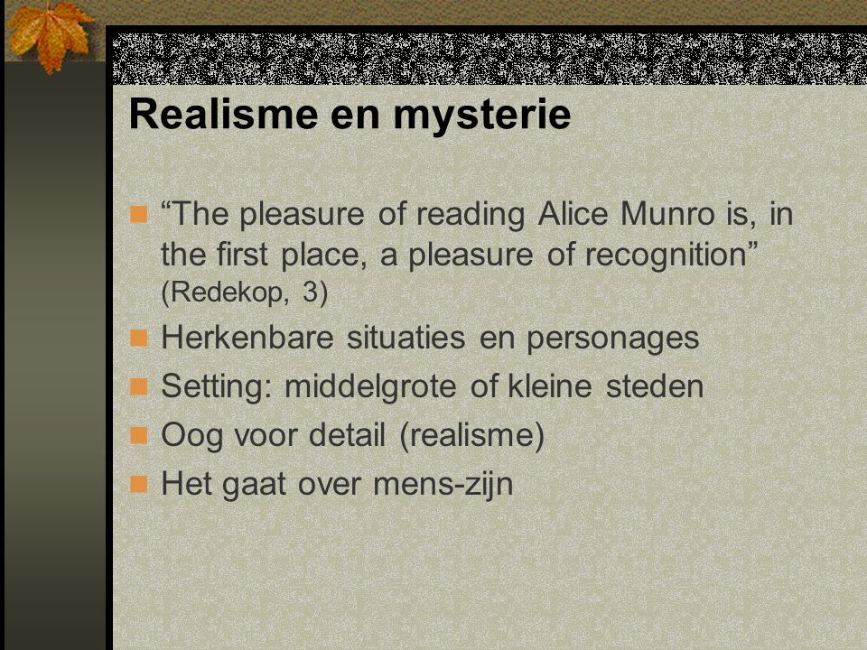 "Realisme en mysterie ""The pleasure of reading Alice Munro is, in the first place, a pleasure of recognition"" (Redekop, 3) Herkenbare situaties en pers"