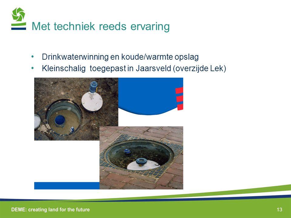Met techniek reeds ervaring Drinkwaterwinning en koude/warmte opslag Kleinschalig toegepast in Jaarsveld (overzijde Lek) 13