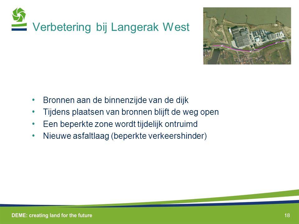 Verbetering bij Langerak West Bronnen aan de binnenzijde van de dijk Tijdens plaatsen van bronnen blijft de weg open Een beperkte zone wordt tijdelijk ontruimd Nieuwe asfaltlaag (beperkte verkeershinder) 18