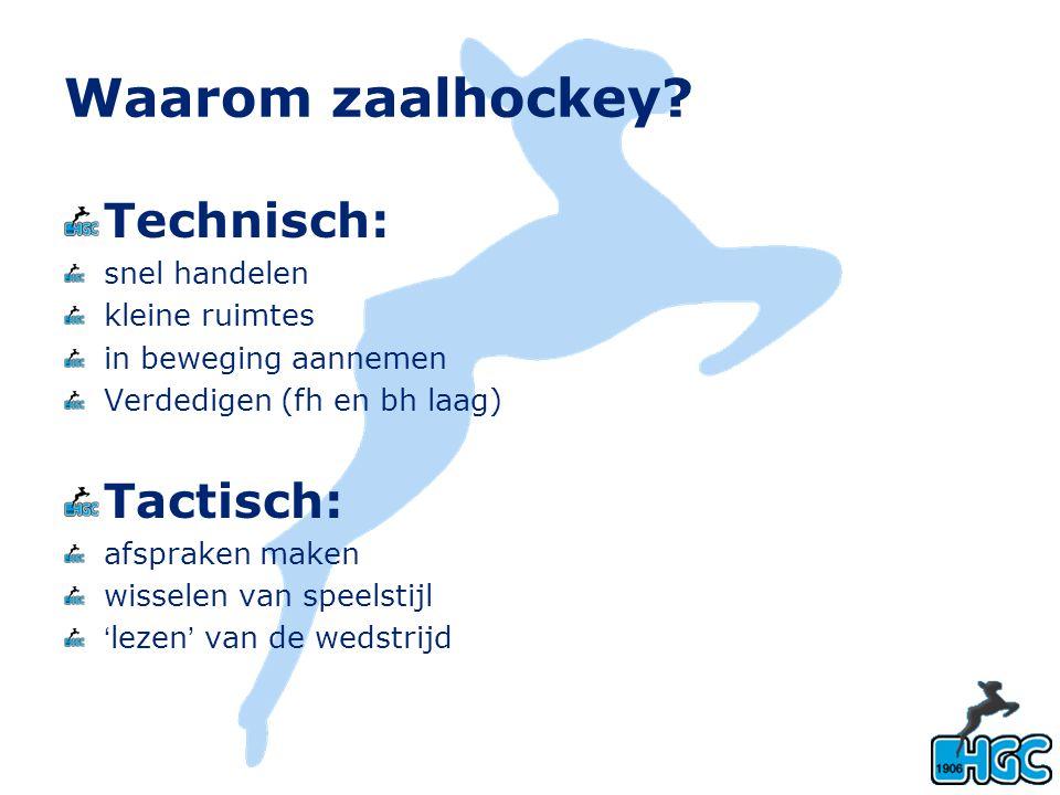 Waarom zaalhockey? Technisch: snel handelen kleine ruimtes in beweging aannemen Verdedigen (fh en bh laag) Tactisch: afspraken maken wisselen van spee