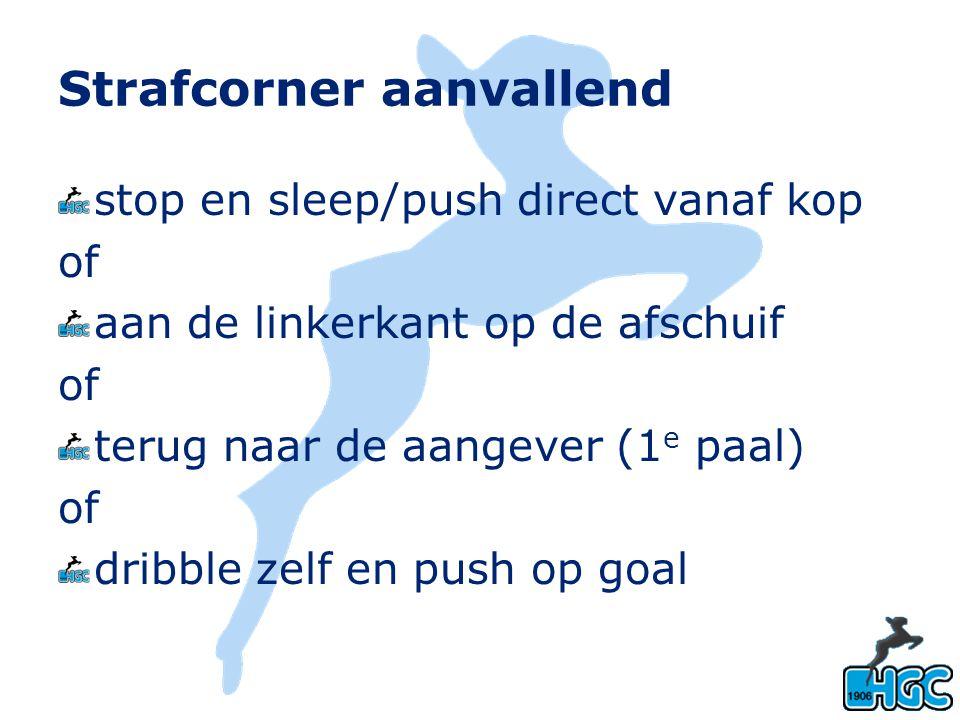 Strafcorner aanvallend stop en sleep/push direct vanaf kop of aan de linkerkant op de afschuif of terug naar de aangever (1 e paal) of dribble zelf en