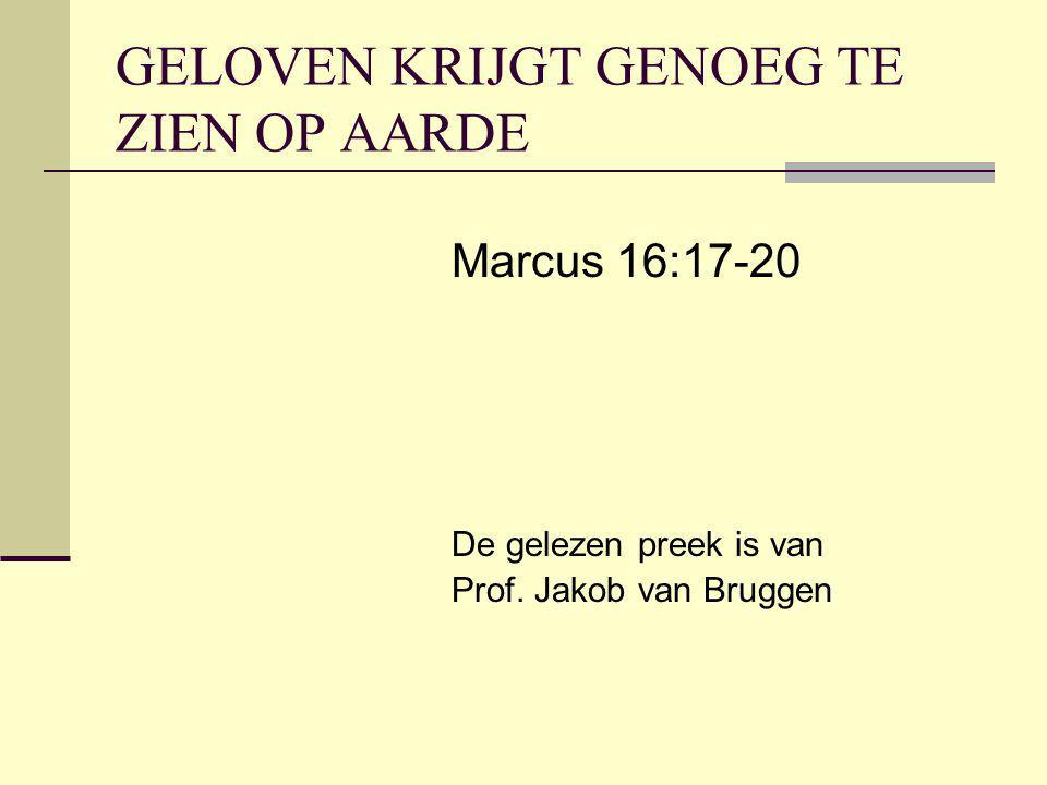GELOVEN KRIJGT GENOEG TE ZIEN OP AARDE Marcus 16:17-20 De gelezen preek is van Prof.