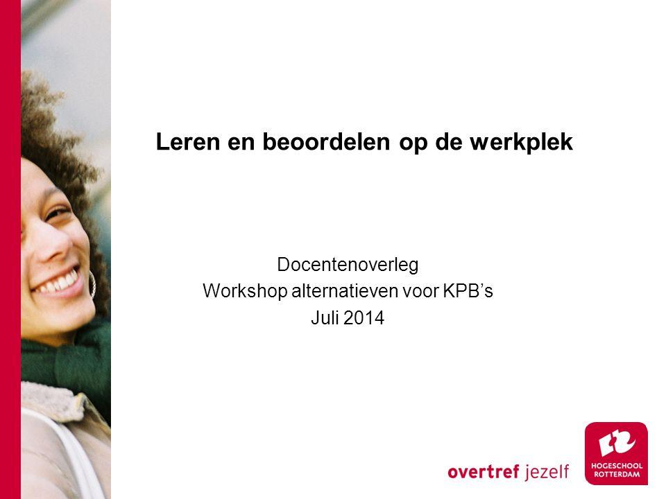 Leren en beoordelen op de werkplek Docentenoverleg Workshop alternatieven voor KPB's Juli 2014