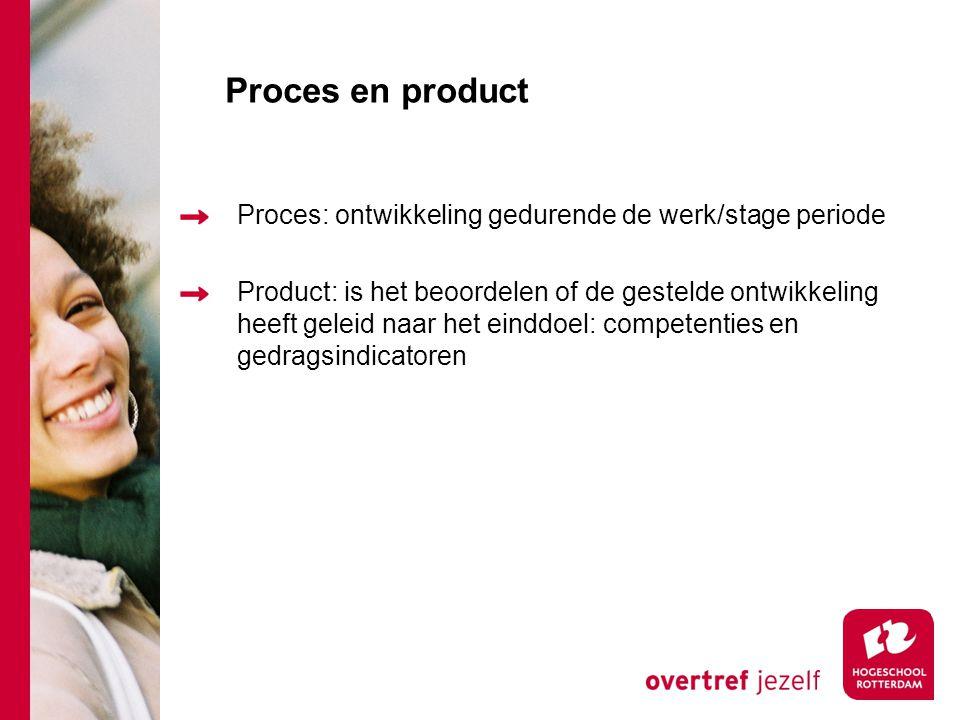 Proces en product Proces: ontwikkeling gedurende de werk/stage periode Product: is het beoordelen of de gestelde ontwikkeling heeft geleid naar het einddoel: competenties en gedragsindicatoren