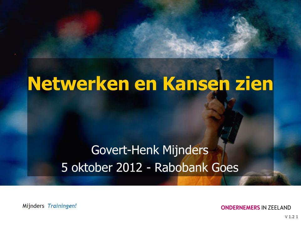 V 1.2 1 Netwerken en Kansen zien Govert-Henk Mijnders 5 oktober 2012 - Rabobank Goes