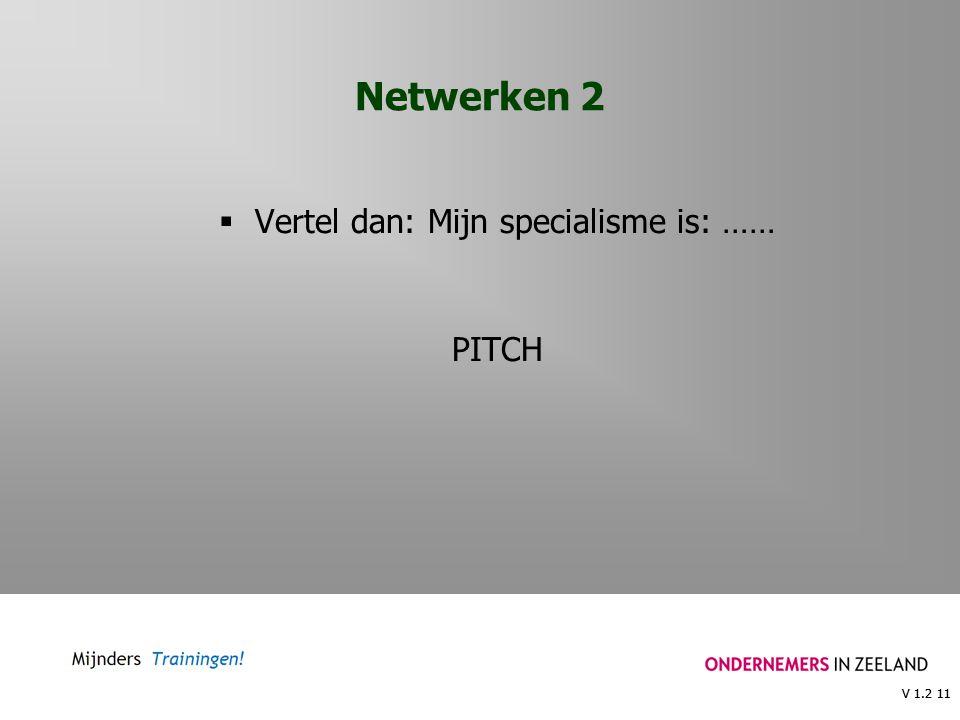 V 1.2 11 Netwerken 2  Vertel dan: Mijn specialisme is: …… PITCH